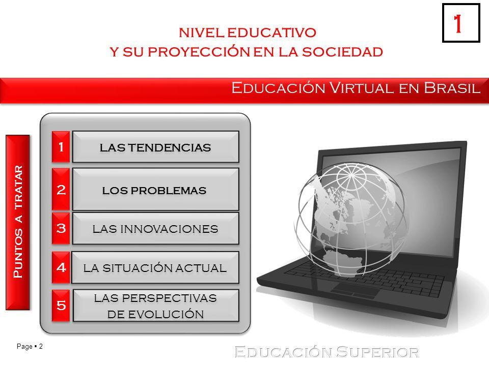 Page 2 nivel educativo y su proyección en la sociedad Educación Virtual en Brasil Puntos a tratar 1 1 1 las tendencias 2 2 los problemas 3 3 las innovaciones 4 4 la situación actual 5 5 las perspectivas de evolución las perspectivas de evolución