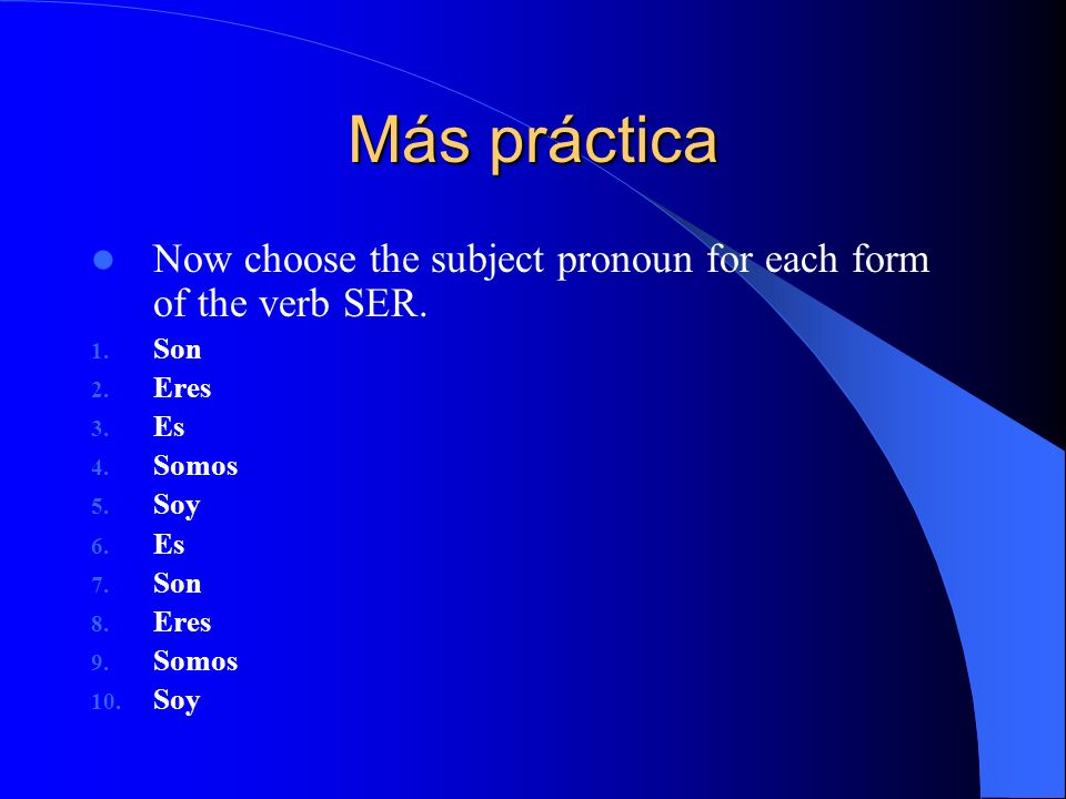 Vamos a practicar… Choose the correct form of the verb ser for the following subject pronouns. 1. Ellos 2. Ella 3. Yo 4. Juan y María 5. Nosotras 6. T