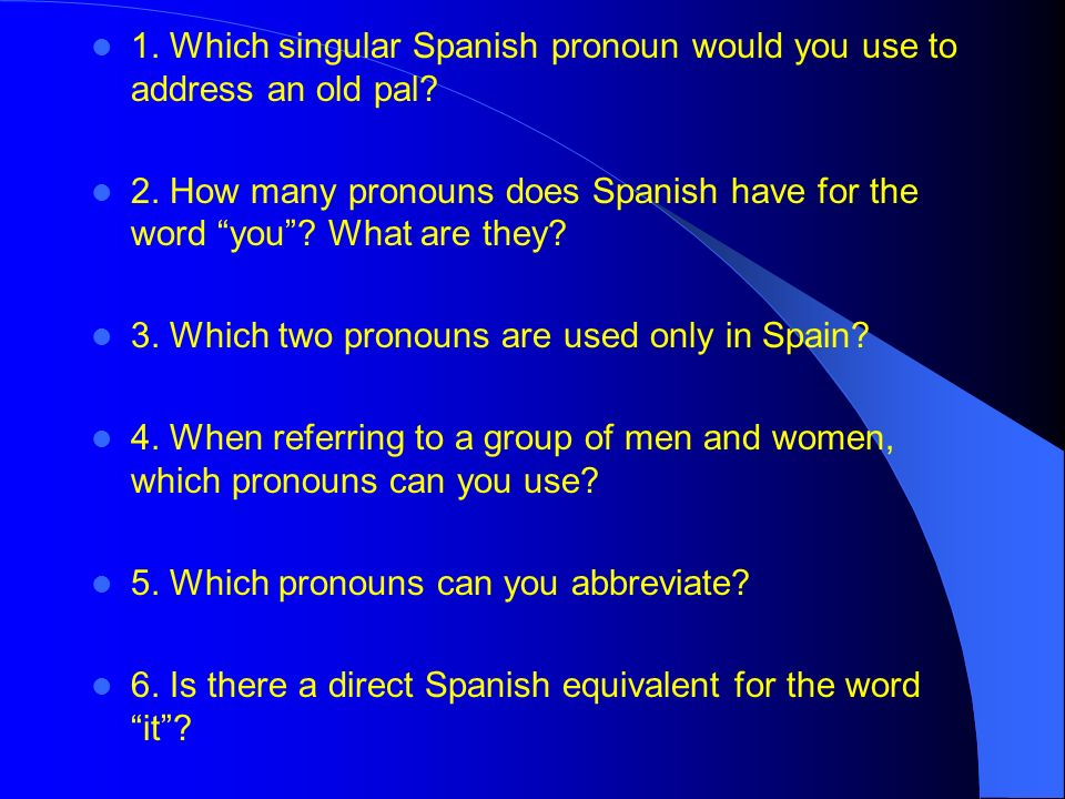 1.Which singular Spanish pronoun would you use to address an old pal.