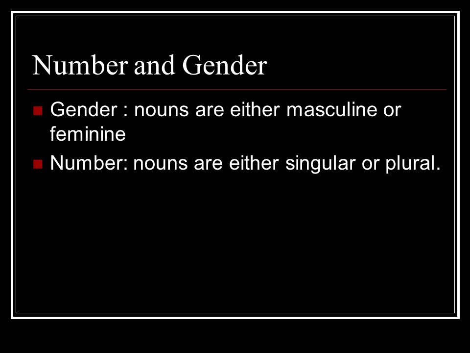Number and Gender Gender : nouns are either masculine or feminine Number: nouns are either singular or plural.