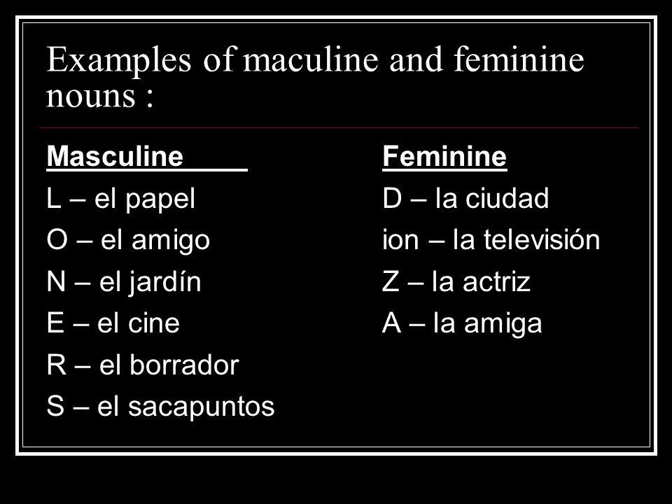 Examples of maculine and feminine nouns : MasculineFeminine L – el papelD – la ciudad O – el amigoion – la televisión N – el jardínZ – la actriz E – el cineA – la amiga R – el borrador S – el sacapuntos