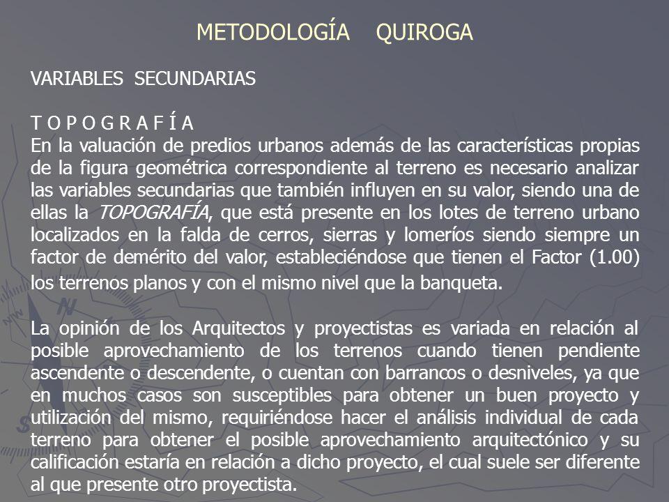 METODOLOGÍA QUIROGA VARIABLES SECUNDARIAS T O P O G R A F Í A En la valuación de predios urbanos además de las características propias de la figura ge