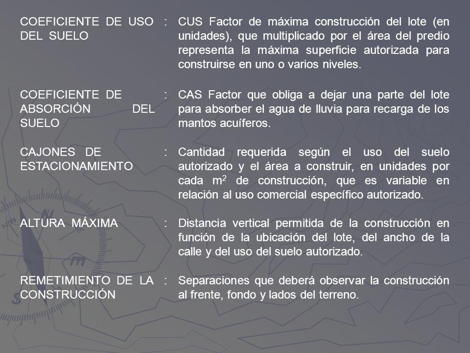 COEFICIENTE DE USO DEL SUELO :CUS Factor de máxima construcción del lote (en unidades), que multiplicado por el área del predio representa la máxima s
