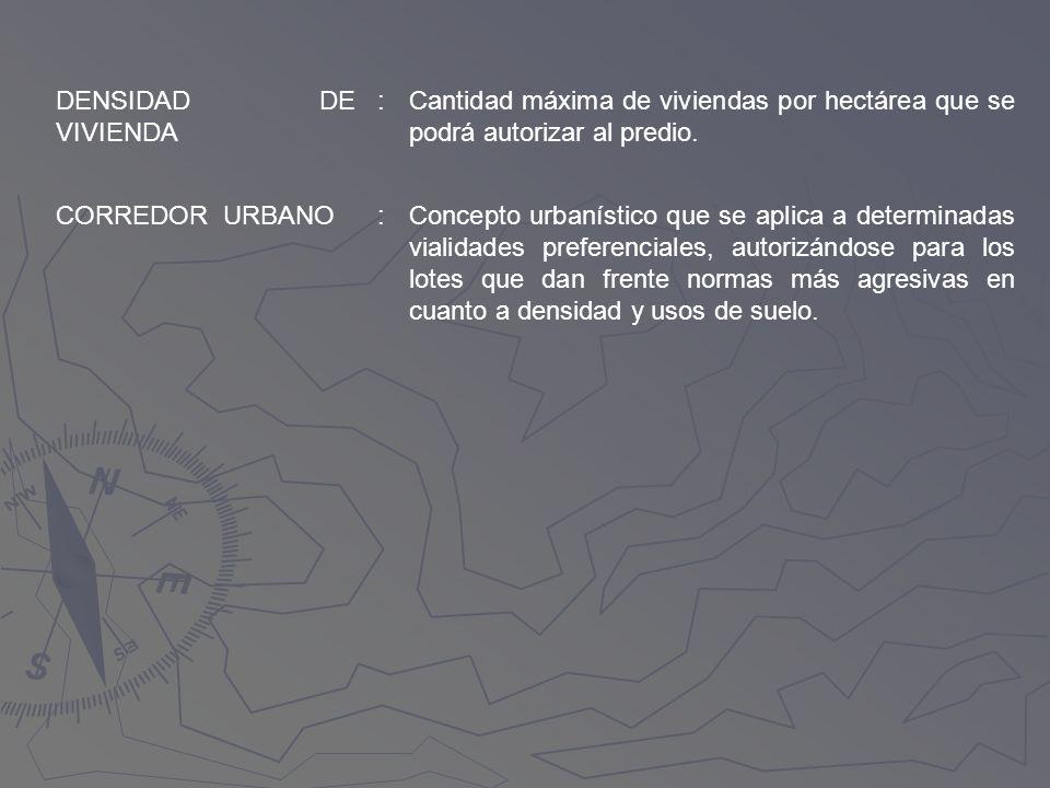 DENSIDAD DE VIVIENDA :Cantidad máxima de viviendas por hectárea que se podrá autorizar al predio. CORREDOR URBANO:Concepto urbanístico que se aplica a