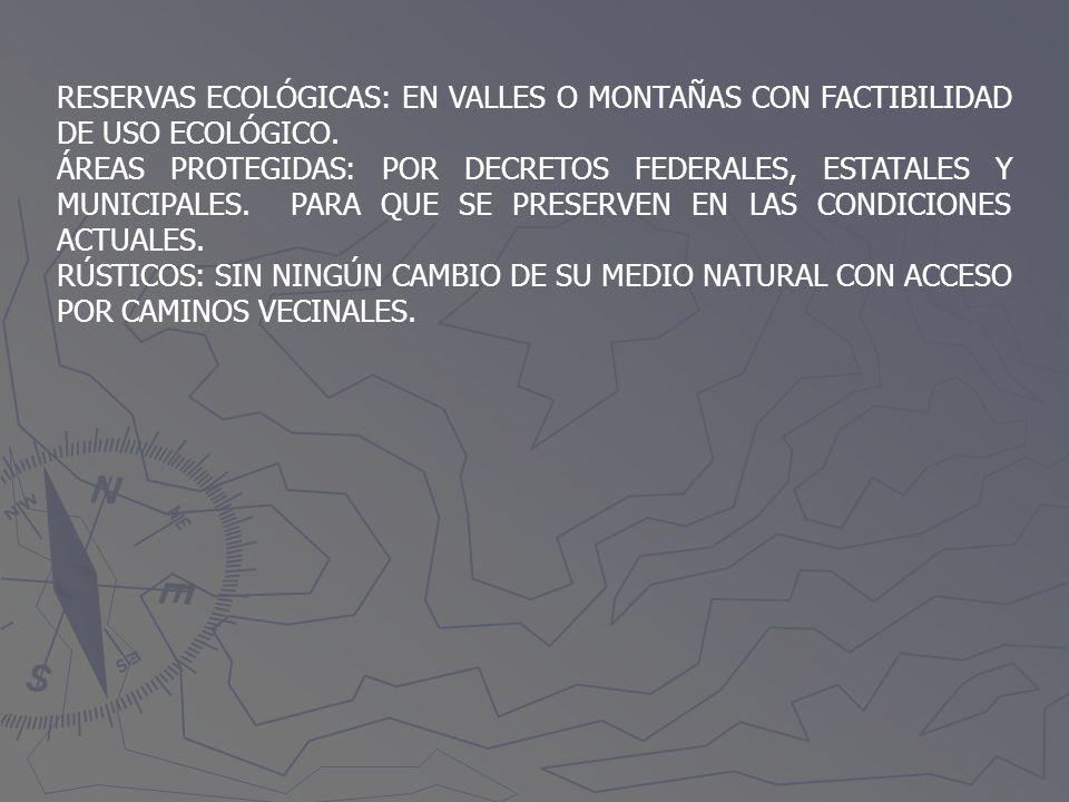 RESERVAS ECOLÓGICAS: EN VALLES O MONTAÑAS CON FACTIBILIDAD DE USO ECOLÓGICO. ÁREAS PROTEGIDAS: POR DECRETOS FEDERALES, ESTATALES Y MUNICIPALES. PARA Q