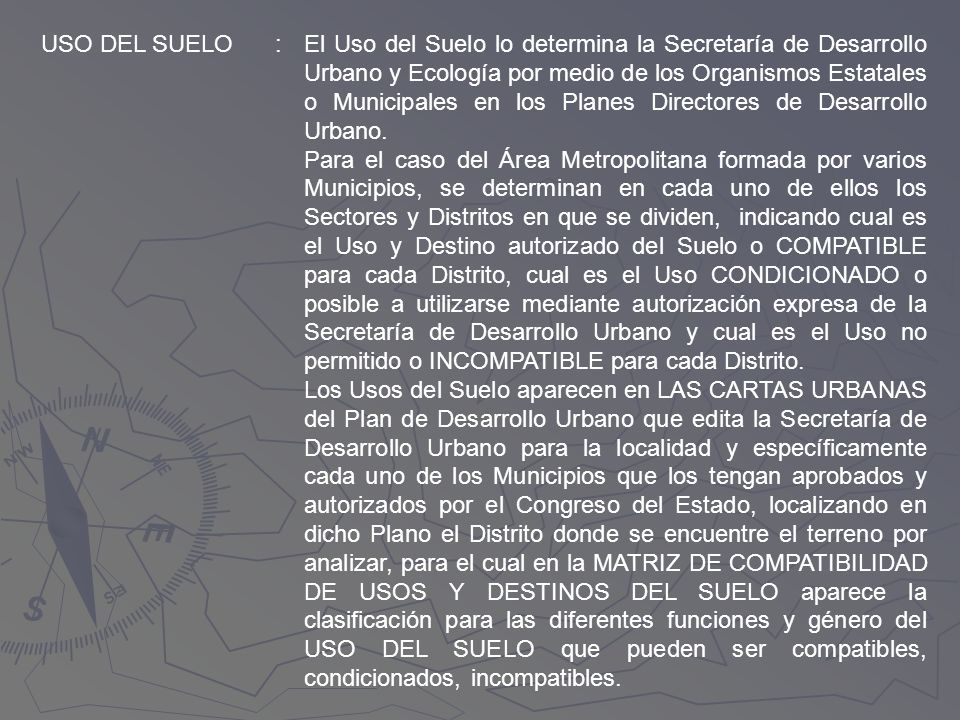 USO DEL SUELO:El Uso del Suelo lo determina la Secretaría de Desarrollo Urbano y Ecología por medio de los Organismos Estatales o Municipales en los P