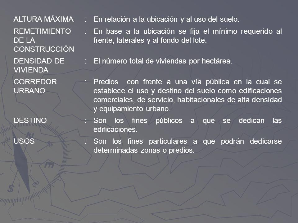 ALTURA MÁXIMA:En relación a la ubicación y al uso del suelo. REMETIMIENTO DE LA CONSTRUCCIÓN :En base a la ubicación se fija el mínimo requerido al fr