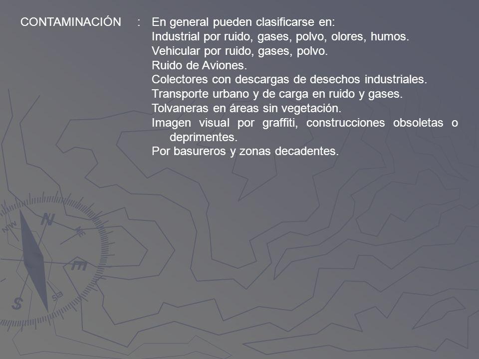 CONTAMINACIÓN:En general pueden clasificarse en: Industrial por ruido, gases, polvo, olores, humos. Vehicular por ruido, gases, polvo. Ruido de Avione