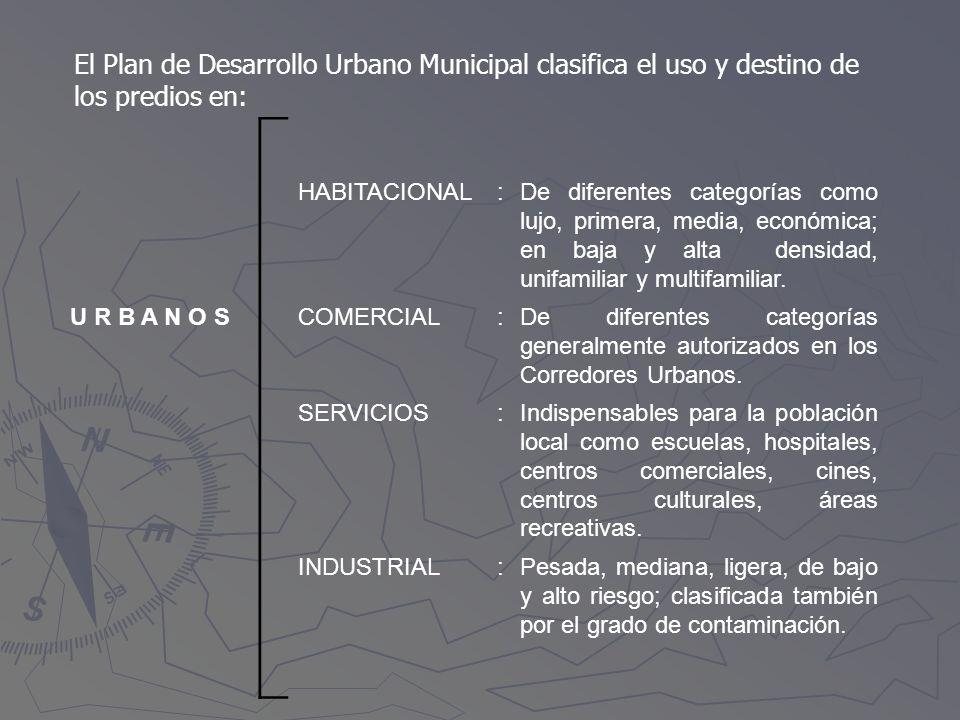 El Plan de Desarrollo Urbano Municipal clasifica el uso y destino de los predios en: HABITACIONAL:De diferentes categorías como lujo, primera, media,