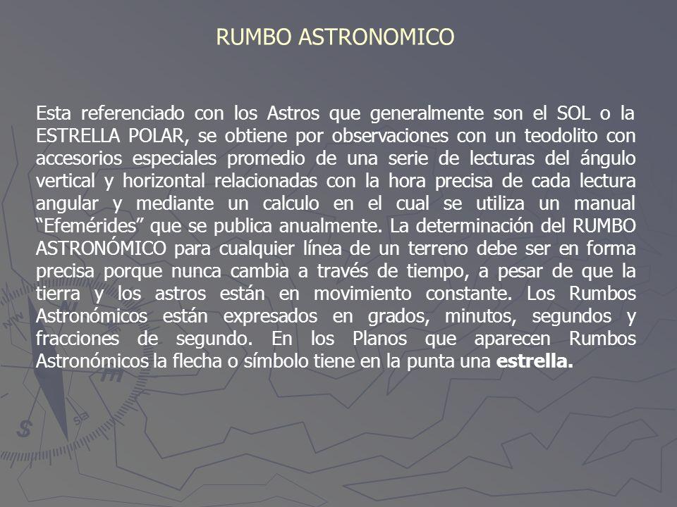 RUMBO ASTRONOMICO Esta referenciado con los Astros que generalmente son el SOL o la ESTRELLA POLAR, se obtiene por observaciones con un teodolito con
