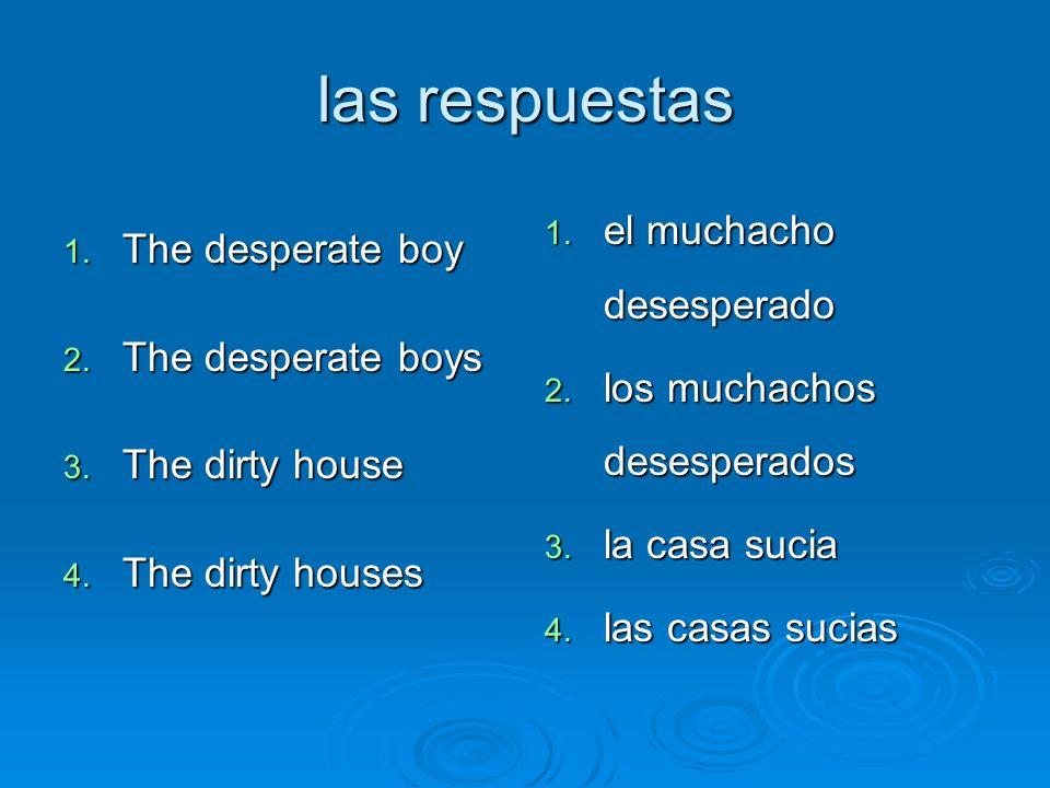 las respuestas 1. The desperate boy 2. The desperate boys 3. The dirty house 4. The dirty houses 1. el muchacho desesperado 2. los muchachos desespera