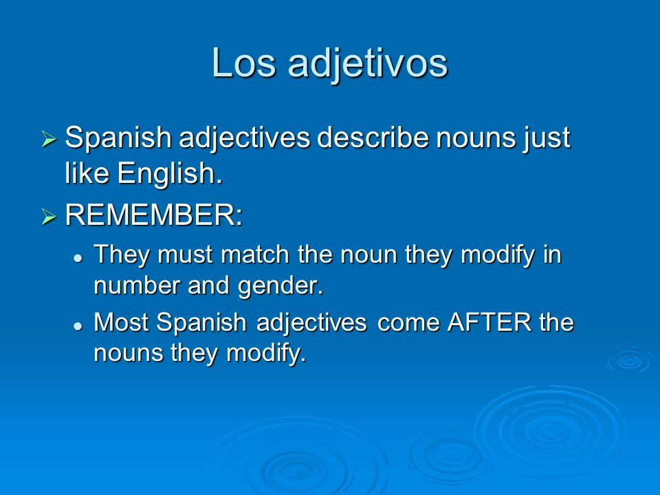 Los adjetivos Gender: Gender: If the adjective ends in o or a, you must make sure it matches the gender of the noun.