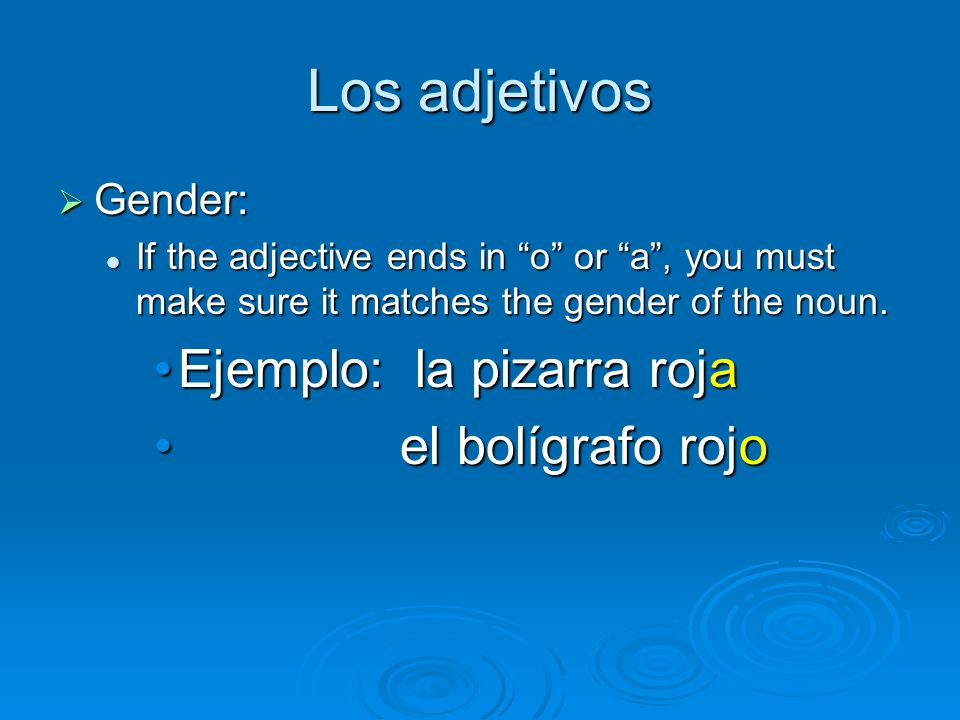 Los adjetivos Gender: Gender: If the adjective ends in o or a, you must make sure it matches the gender of the noun. If the adjective ends in o or a,