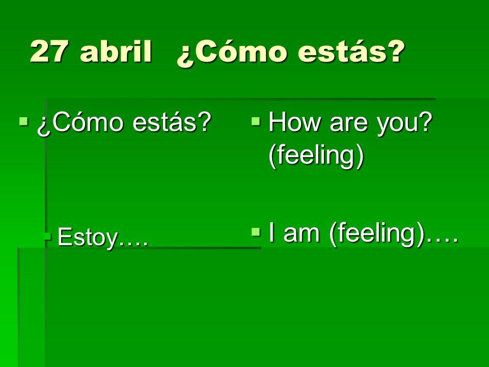 27 abril¿Cómo estás? ¿Cómo estás? ¿Cómo estás? Estoy…. Estoy…. How are you? (feeling) How are you? (feeling) I am (feeling)…. I am (feeling)….