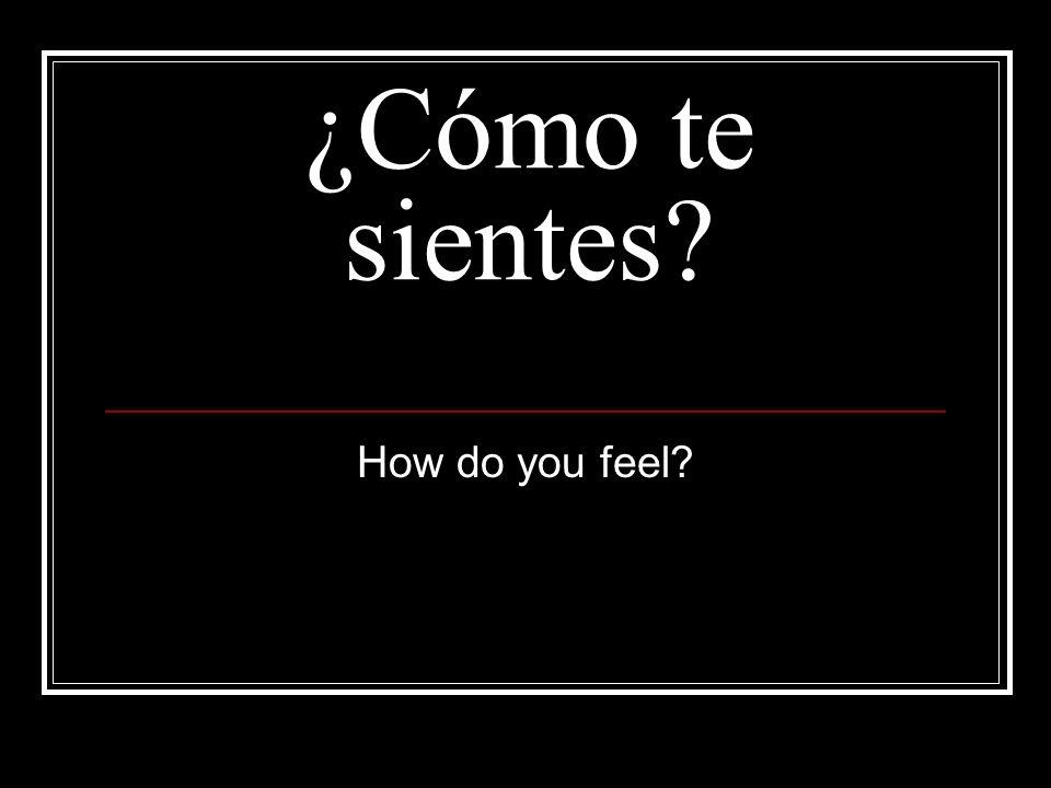 ¿Cómo te sientes? How do you feel?