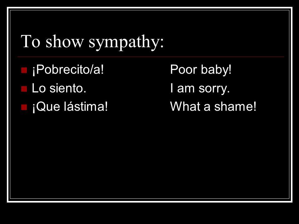 To show sympathy: ¡Pobrecito/a!Poor baby! Lo siento.I am sorry. ¡Que lástima!What a shame!