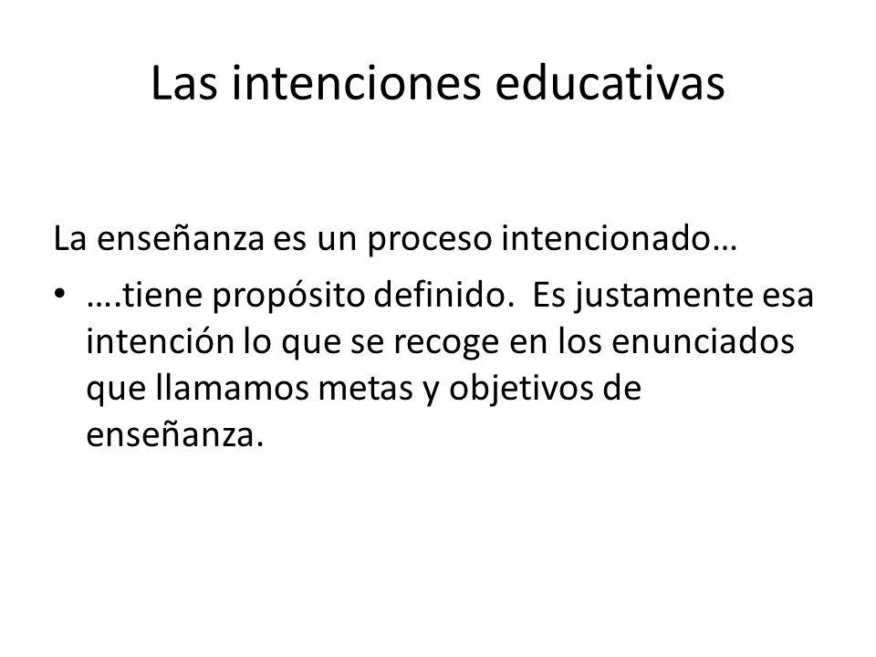Las intenciones educativas La enseñanza es un proceso intencionado… ….tiene propósito definido. Es justamente esa intención lo que se recoge en los en