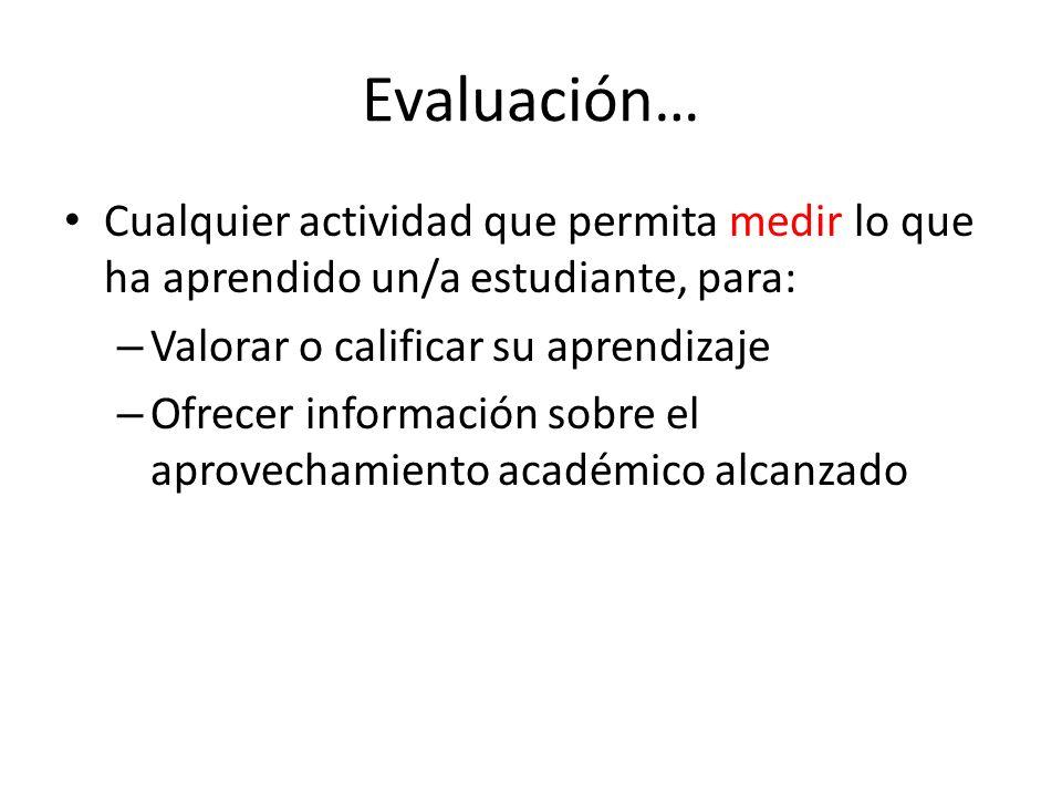 Evaluación… Cualquier actividad que permita medir lo que ha aprendido un/a estudiante, para: – Valorar o calificar su aprendizaje – Ofrecer informació