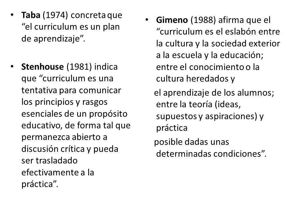 Taba (1974) concreta que el curriculum es un plan de aprendizaje. Stenhouse (1981) indica que curriculum es una tentativa para comunicar los principio