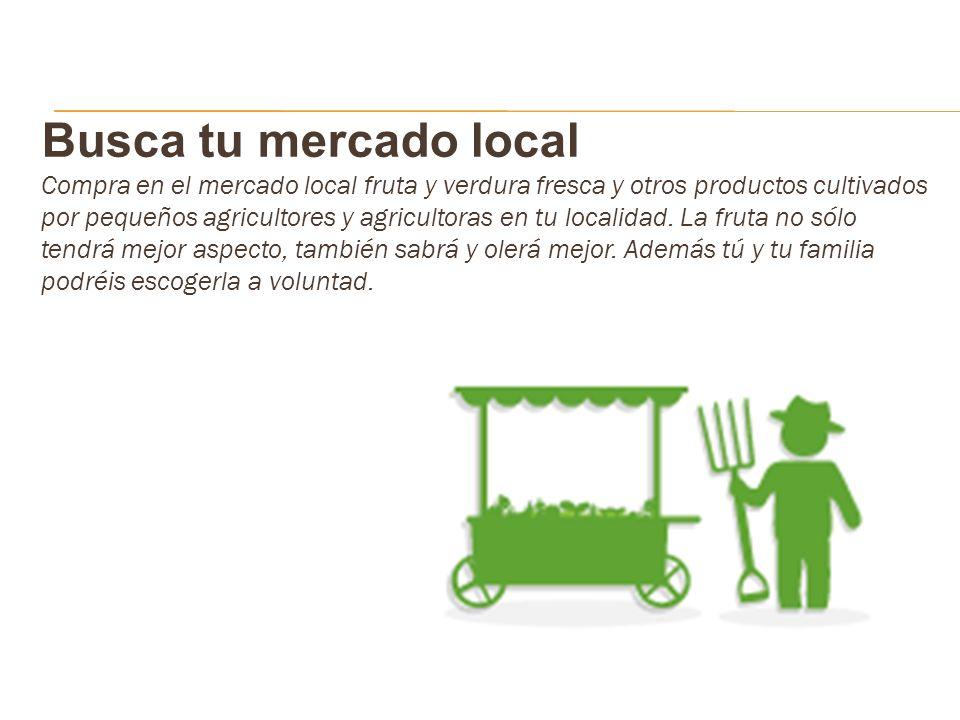 Busca tu mercado local Compra en el mercado local fruta y verdura fresca y otros productos cultivados por pequeños agricultores y agricultoras en tu l