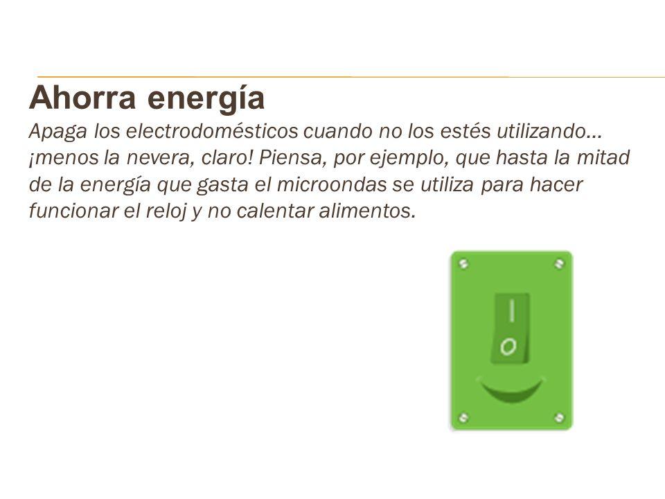 Ahorra energía Apaga los electrodomésticos cuando no los estés utilizando… ¡menos la nevera, claro! Piensa, por ejemplo, que hasta la mitad de la ener