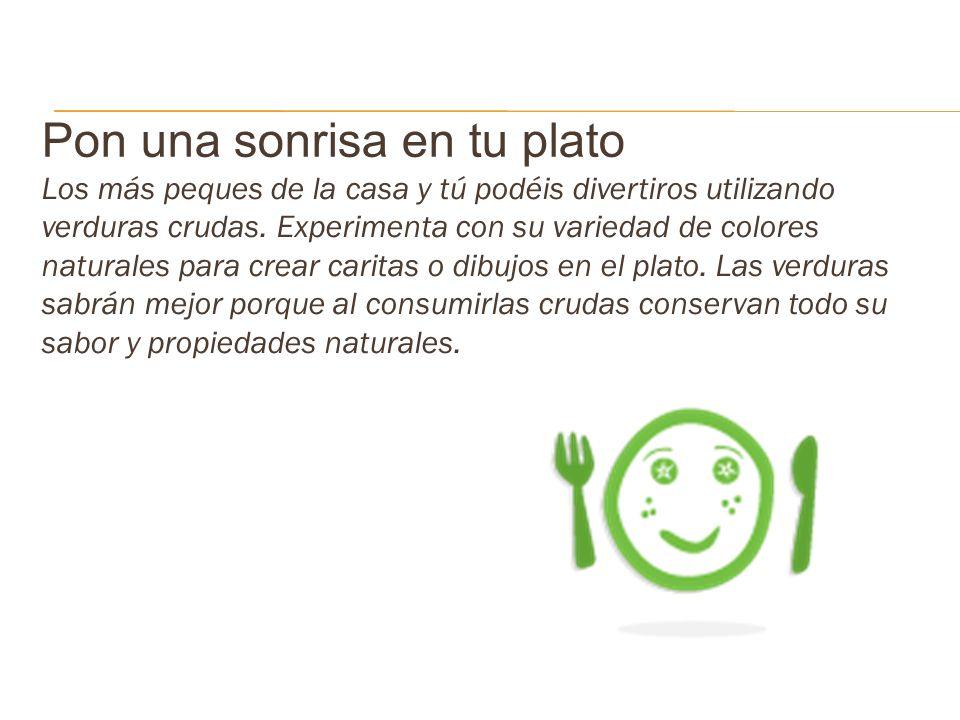 Pon una sonrisa en tu plato Los más peques de la casa y tú podéis divertiros utilizando verduras crudas. Experimenta con su variedad de colores natura