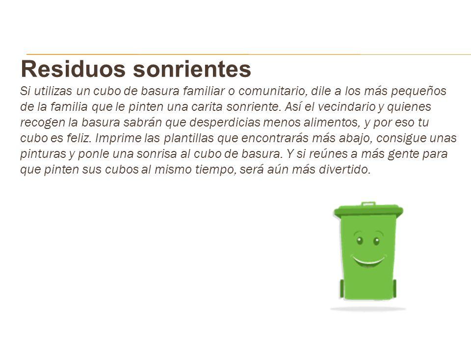 Residuos sonrientes Si utilizas un cubo de basura familiar o comunitario, dile a los más pequeños de la familia que le pinten una carita sonriente. As
