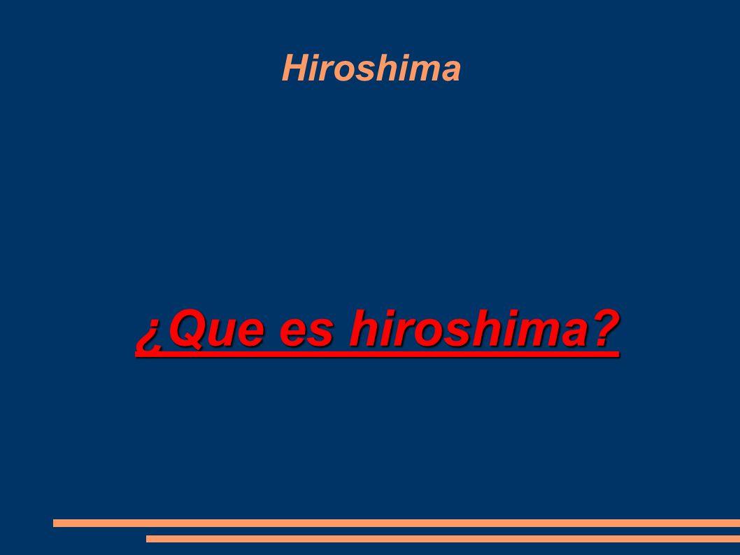 Hiroshima ¿Que es hiroshima?