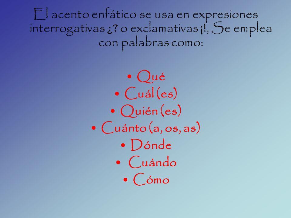El acento enfático se usa en expresiones interrogativas ¿? o exclamativas ¡!, Se emplea con palabras como: Qué Cuál (es) Quién (es) Cuánto (a, os, as)