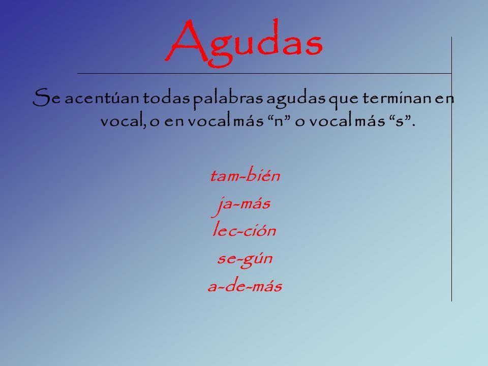 Agudas Se acentúan todas palabras agudas que terminan en vocal, o en vocal más n o vocal más s. tam-bién ja-más lec-ción se-gún a-de-más