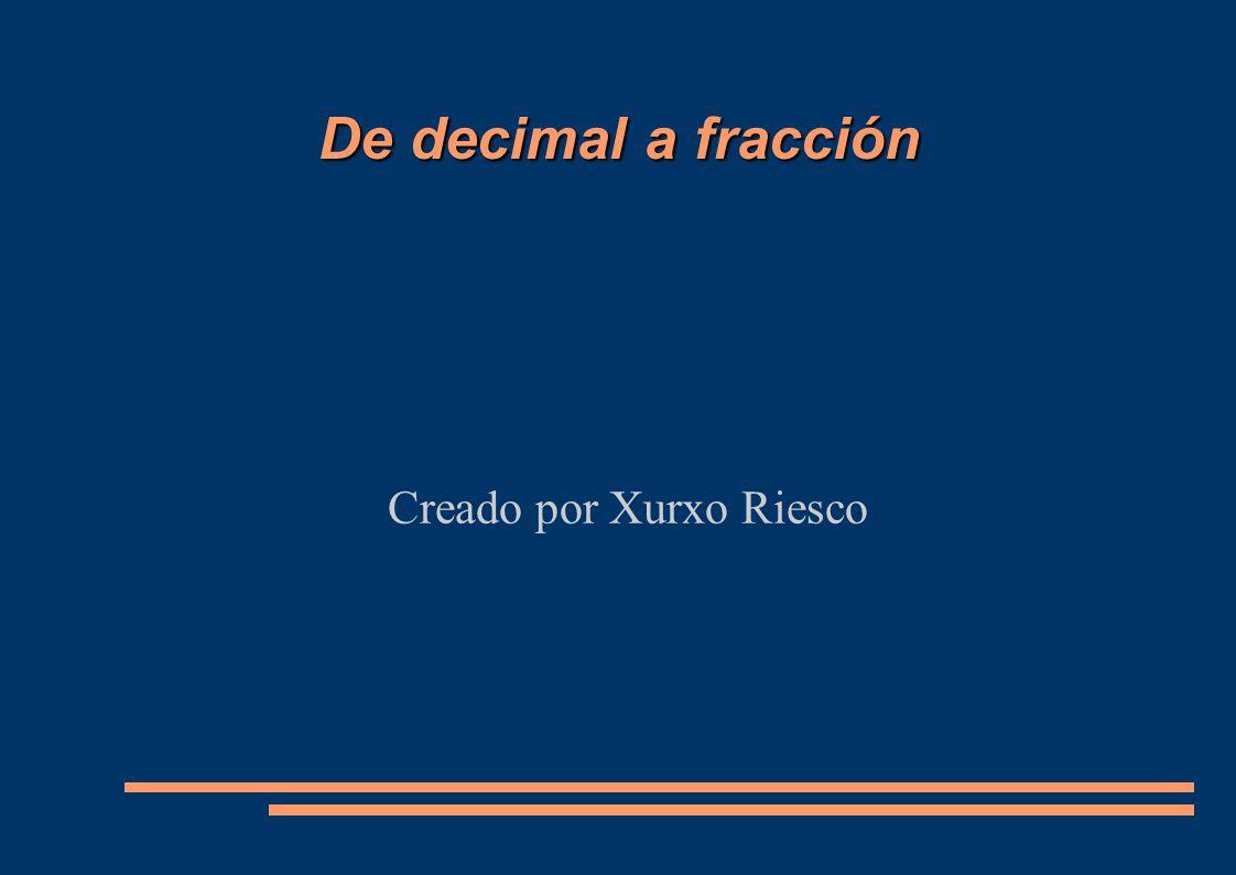 De decimal a fracción Creado por Xurxo Riesco