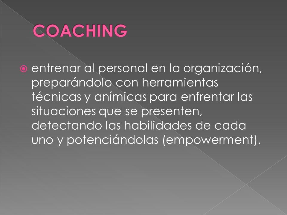 entrenar al personal en la organización, preparándolo con herramientas técnicas y anímicas para enfrentar las situaciones que se presenten, detectando las habilidades de cada uno y potenciándolas (empowerment).