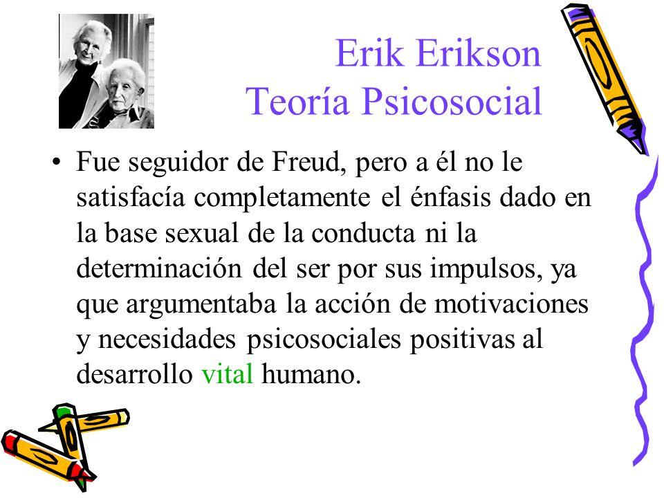 Erik Erikson Teoría Psicosocial Fue seguidor de Freud, pero a él no le satisfacía completamente el énfasis dado en la base sexual de la conducta ni la