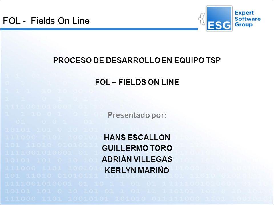 FOL - Fields On Line PROCESO DE DESARROLLO EN EQUIPO TSP FOL – FIELDS ON LINE Presentado por: HANS ESCALLON GUILLERMO TORO ADRIÁN VILLEGAS KERLYN MARI