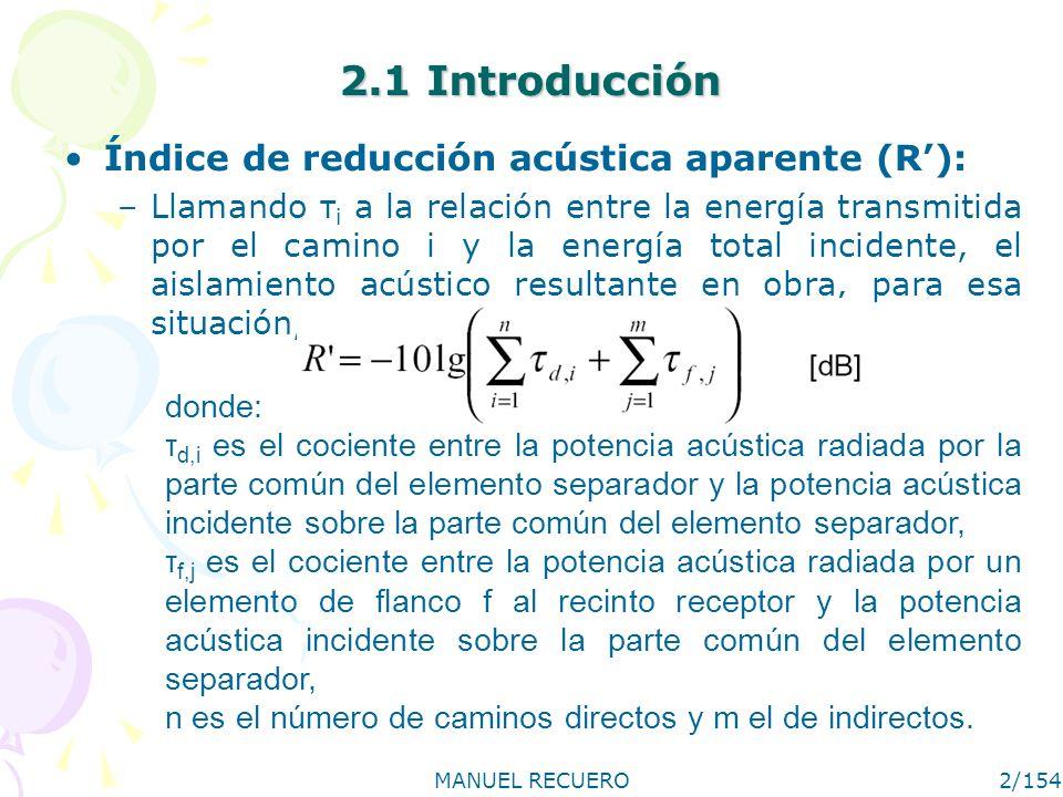MANUEL RECUERO2/154 2.1 Introducción Índice de reducción acústica aparente (R): –Llamando τ i a la relación entre la energía transmitida por el camino