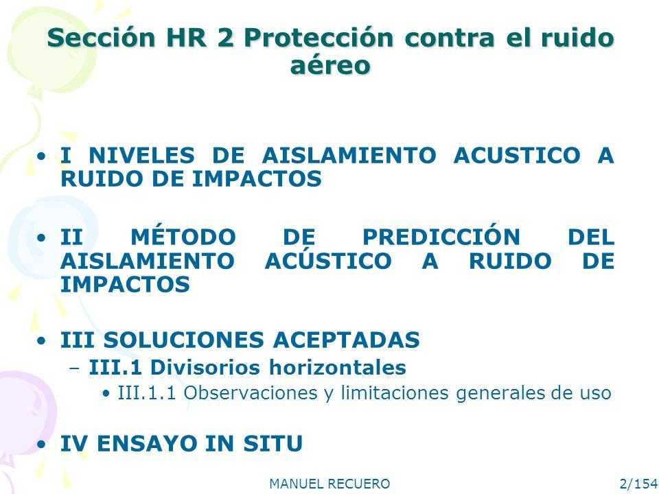 MANUEL RECUERO2/154 Sección HR 2 Protección contra el ruido aéreo I NIVELES DE AISLAMIENTO ACUSTICO A RUIDO DE IMPACTOS II MÉTODO DE PREDICCIÓN DEL AISLAMIENTO ACÚSTICO A RUIDO DE IMPACTOS III SOLUCIONES ACEPTADAS –III.1 Divisorios horizontales III.1.1 Observaciones y limitaciones generales de uso IV ENSAYO IN SITU