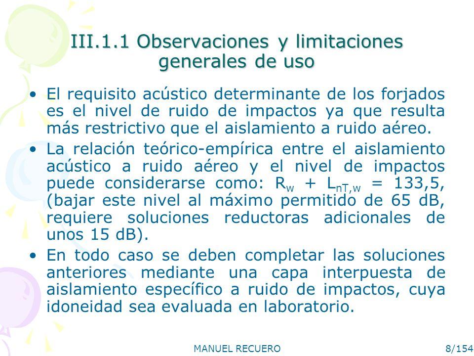 MANUEL RECUERO8/154 III.1.1 Observaciones y limitaciones generales de uso El requisito acústico determinante de los forjados es el nivel de ruido de impactos ya que resulta más restrictivo que el aislamiento a ruido aéreo.