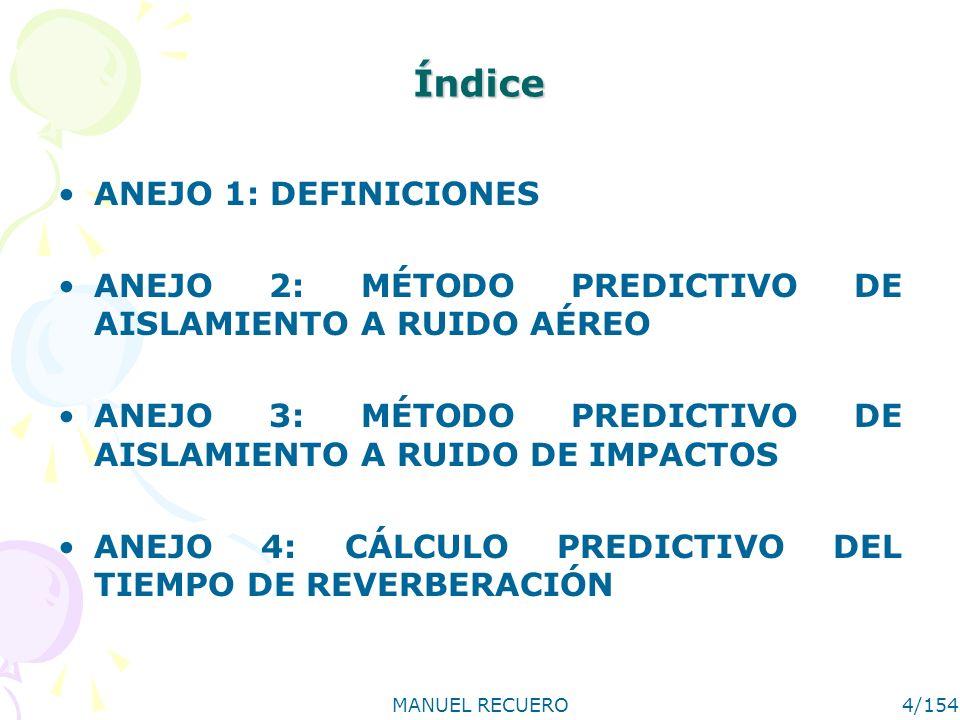 MANUEL RECUERO4/154 Índice ANEJO 1: DEFINICIONES ANEJO 2: MÉTODO PREDICTIVO DE AISLAMIENTO A RUIDO AÉREO ANEJO 3: MÉTODO PREDICTIVO DE AISLAMIENTO A R