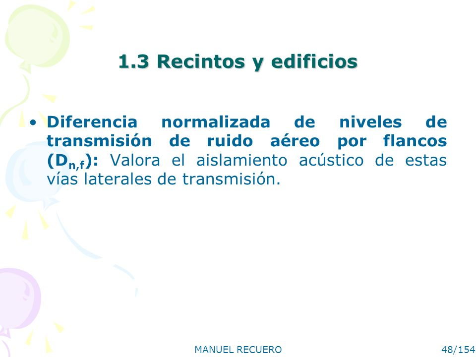 MANUEL RECUERO48/154 1.3 Recintos y edificios Diferencia normalizada de niveles de transmisión de ruido aéreo por flancos (D n,f ): Valora el aislamie