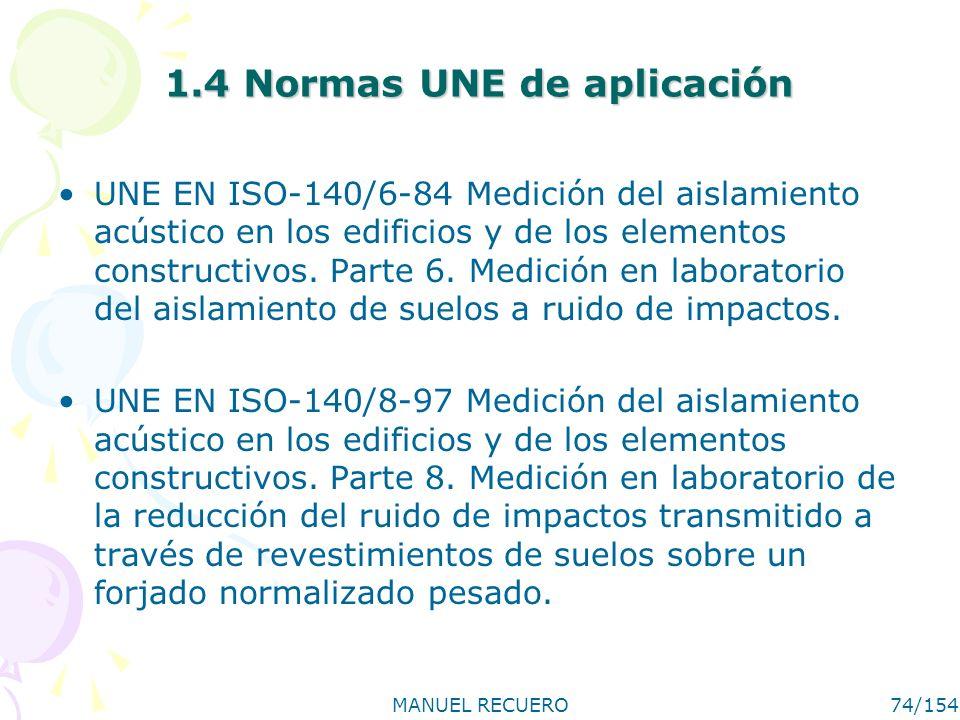 MANUEL RECUERO74/154 1.4 Normas UNE de aplicación UNE EN ISO-140/6-84 Medición del aislamiento acústico en los edificios y de los elementos constructi