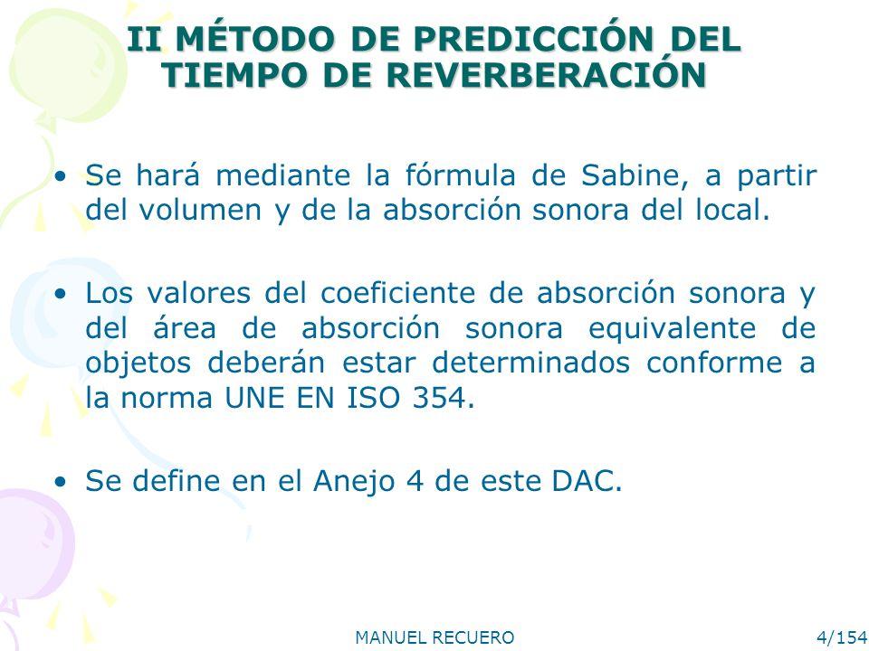 MANUEL RECUERO4/154 II MÉTODO DE PREDICCIÓN DEL TIEMPO DE REVERBERACIÓN Se hará mediante la fórmula de Sabine, a partir del volumen y de la absorción
