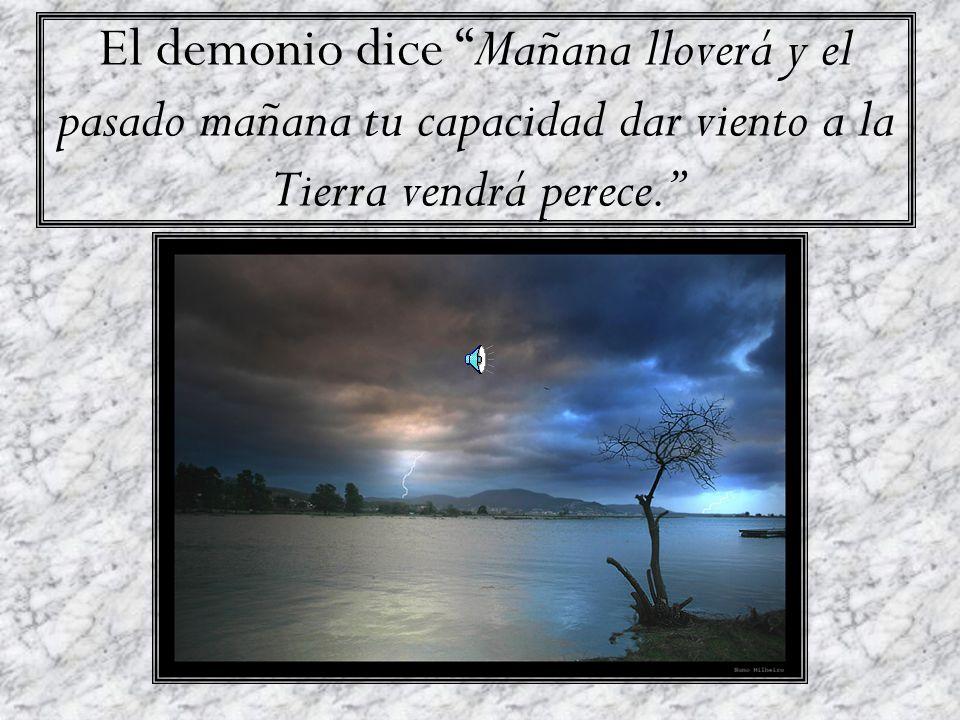 El demonio dice Mañana lloverá y el pasado mañana tu capacidad dar viento a la Tierra vendrá perece.