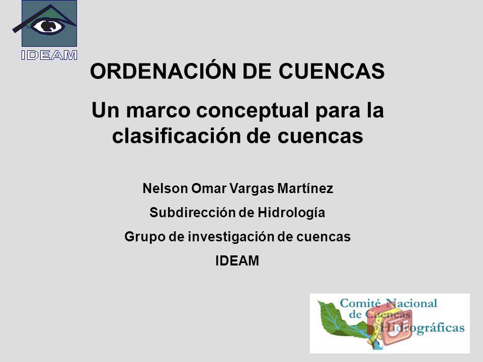ORDENACIÓN DE CUENCAS Un marco conceptual para la clasificación de cuencas Nelson Omar Vargas Martínez Subdirección de Hidrología Grupo de investigaci