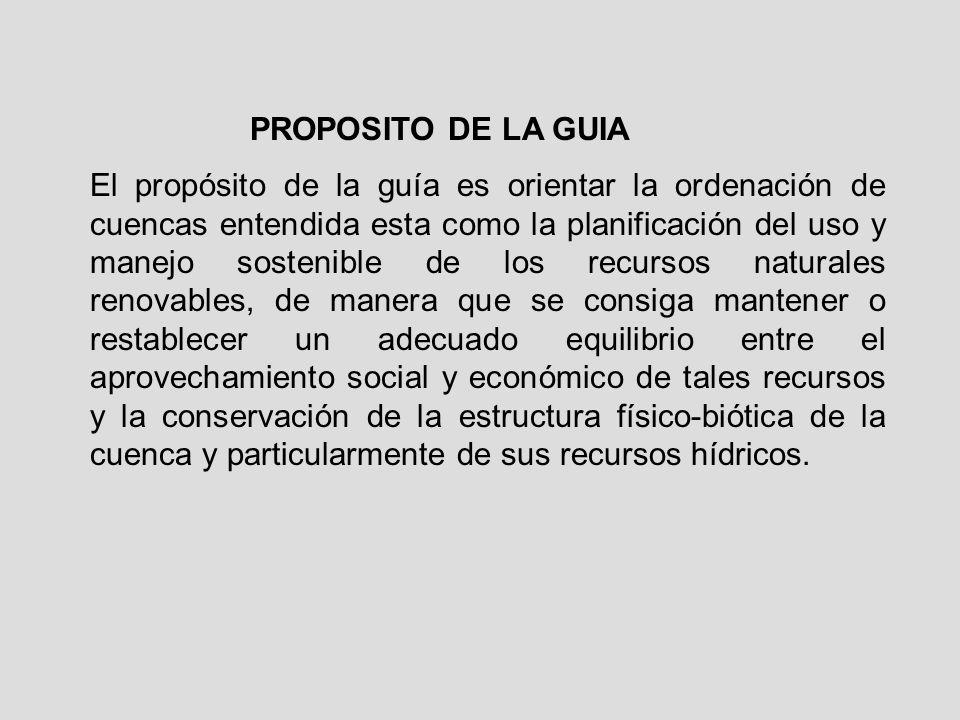 PROPOSITO DE LA GUIA El propósito de la guía es orientar la ordenación de cuencas entendida esta como la planificación del uso y manejo sostenible de