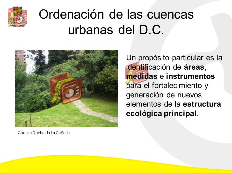 Ordenación de las cuencas urbanas del D.C. Un propósito particular es la identificación de áreas, medidas e instrumentos para el fortalecimiento y gen