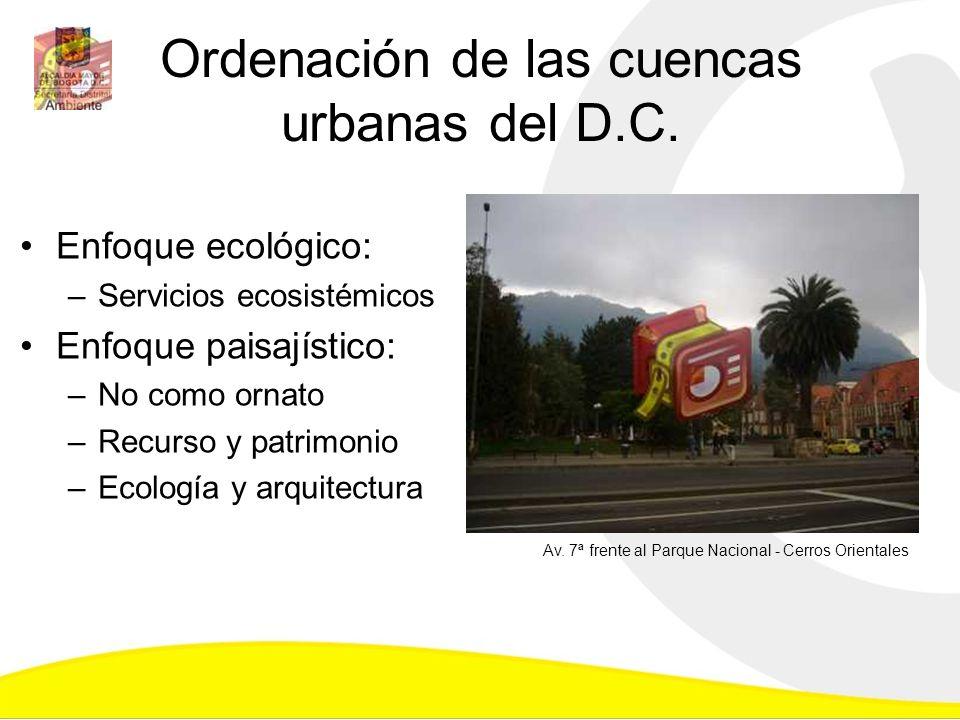 Ordenación de las cuencas urbanas del D.C. Enfoque ecológico: –Servicios ecosistémicos Enfoque paisajístico: –No como ornato –Recurso y patrimonio –Ec