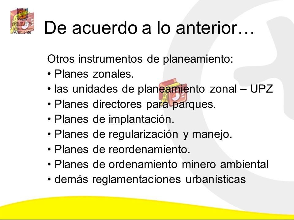 De acuerdo a lo anterior… Otros instrumentos de planeamiento: Planes zonales. las unidades de planeamiento zonal – UPZ Planes directores para parques.