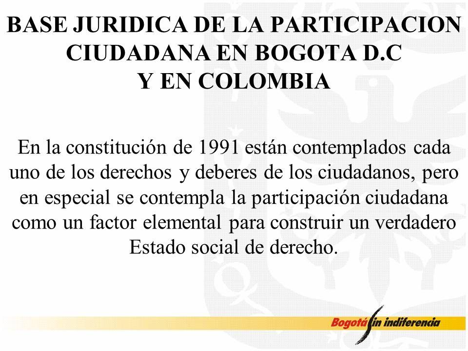 BASE JURIDICA DE LA PARTICIPACION CIUDADANA EN BOGOTA D.C Y EN COLOMBIA En la constitución de 1991 están contemplados cada uno de los derechos y deberes de los ciudadanos, pero en especial se contempla la participación ciudadana como un factor elemental para construir un verdadero Estado social de derecho.