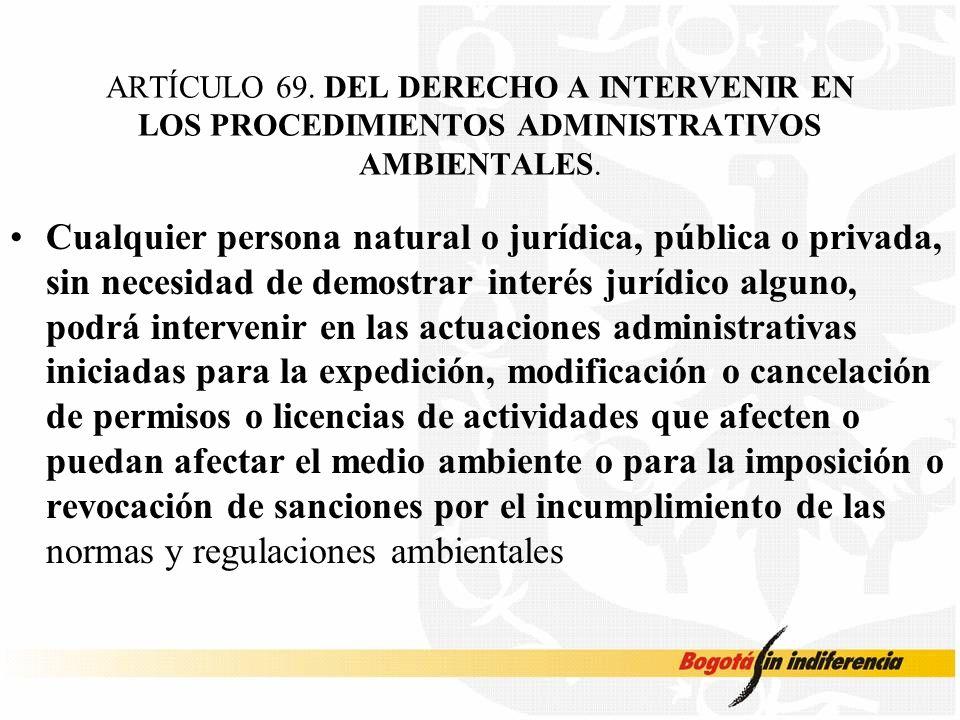 ARTÍCULO 69. DEL DERECHO A INTERVENIR EN LOS PROCEDIMIENTOS ADMINISTRATIVOS AMBIENTALES. Cualquier persona natural o jurídica, pública o privada, sin