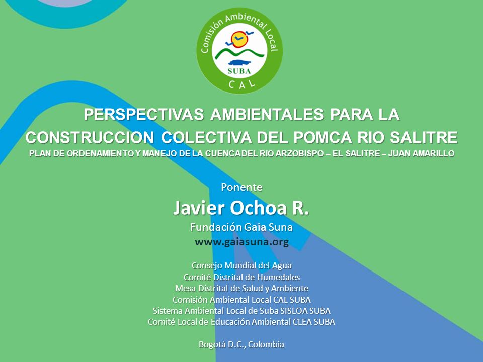 Ponente Javier Ochoa R. Fundación Gaia Suna www.gaiasuna.org Consejo Mundial del Agua Comité Distrital de Humedales Mesa Distrital de Salud y Ambiente